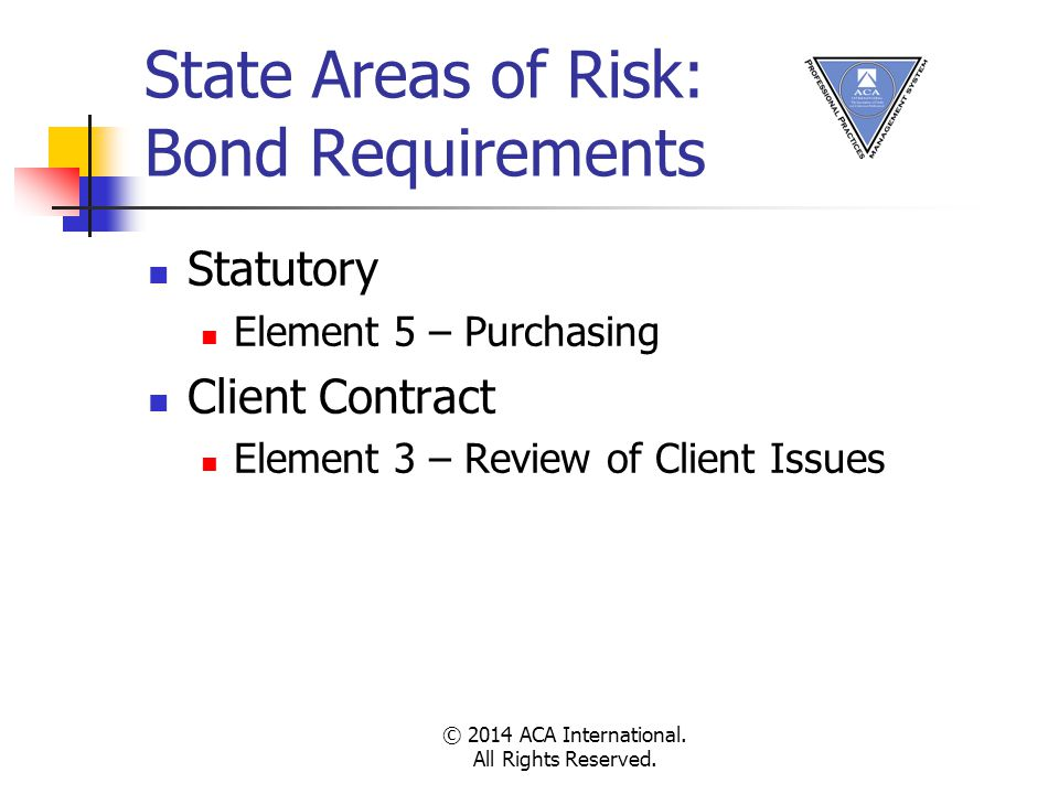 State Areas of Risk: Bond Requirements Statutory Element 5 – Purchasing Client Contract Element 3 – Review of Client Issues © 2014 ACA International.