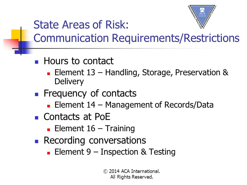 State Areas of Risk: Communication Requirements/Restrictions Hours to contact Element 13 – Handling, Storage, Preservation & Delivery Frequency of contacts Element 14 – Management of Records/Data Contacts at PoE Element 16 – Training Recording conversations Element 9 – Inspection & Testing © 2014 ACA International.