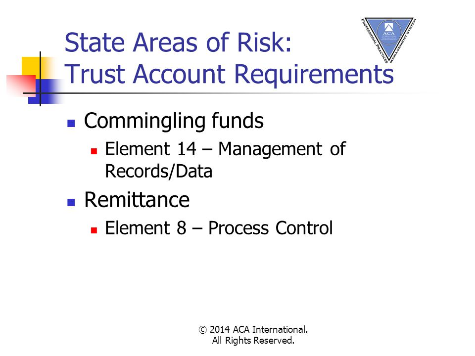 State Areas of Risk: Trust Account Requirements Commingling funds Element 14 – Management of Records/Data Remittance Element 8 – Process Control © 2014 ACA International.