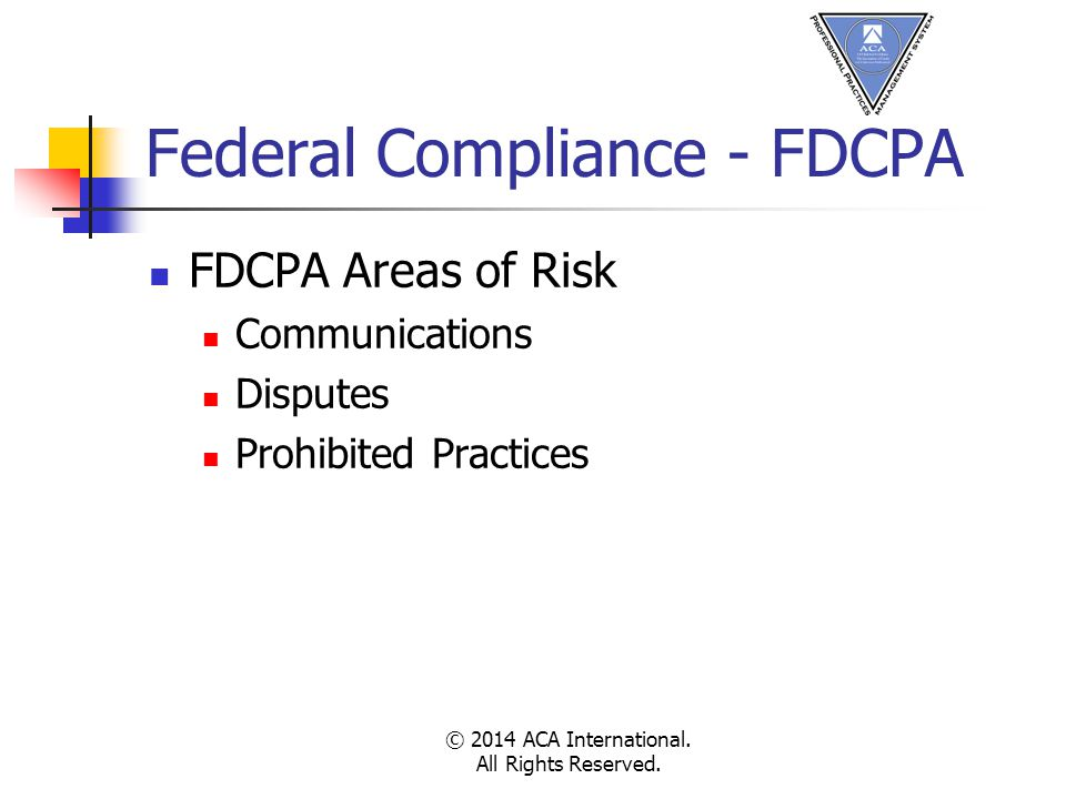 Federal Compliance - FDCPA FDCPA Areas of Risk Communications Disputes Prohibited Practices © 2014 ACA International.