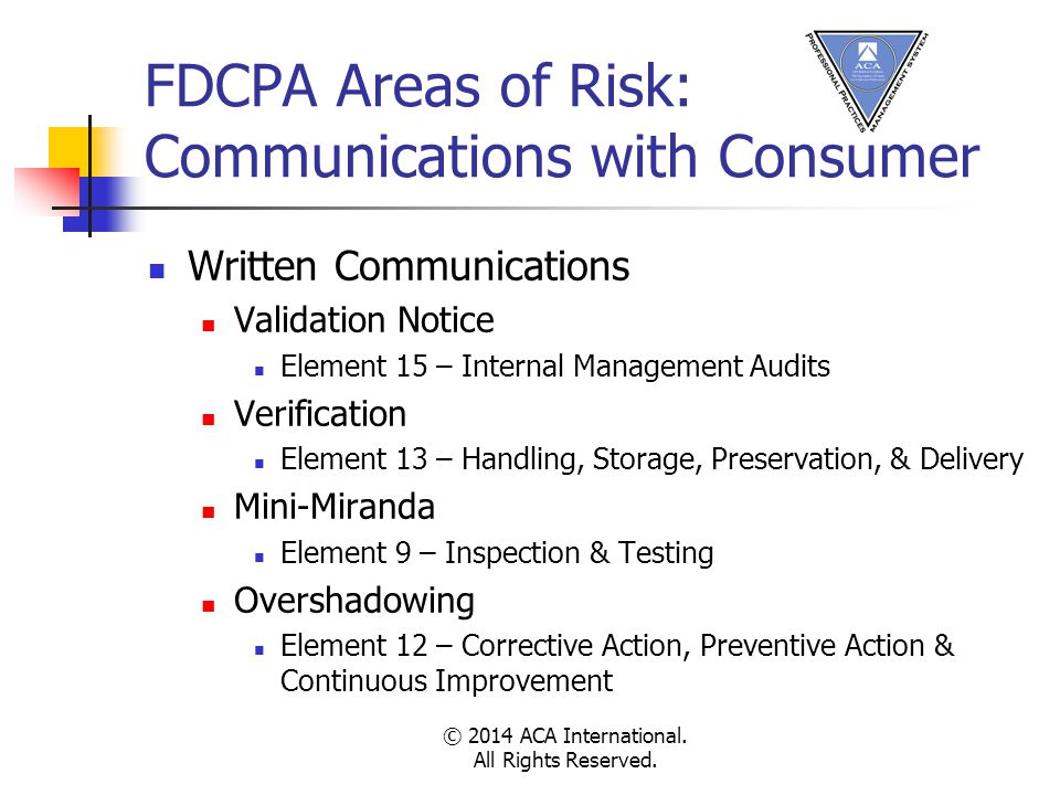 FDCPA Areas of Risk: Communications with Consumer Written Communications Validation Notice Element 15 – Internal Management Audits Verification Element 13 – Handling, Storage, Preservation, & Delivery Mini-Miranda Element 9 – Inspection & Testing Overshadowing Element 12 – Corrective Action, Preventive Action & Continuous Improvement © 2014 ACA International.