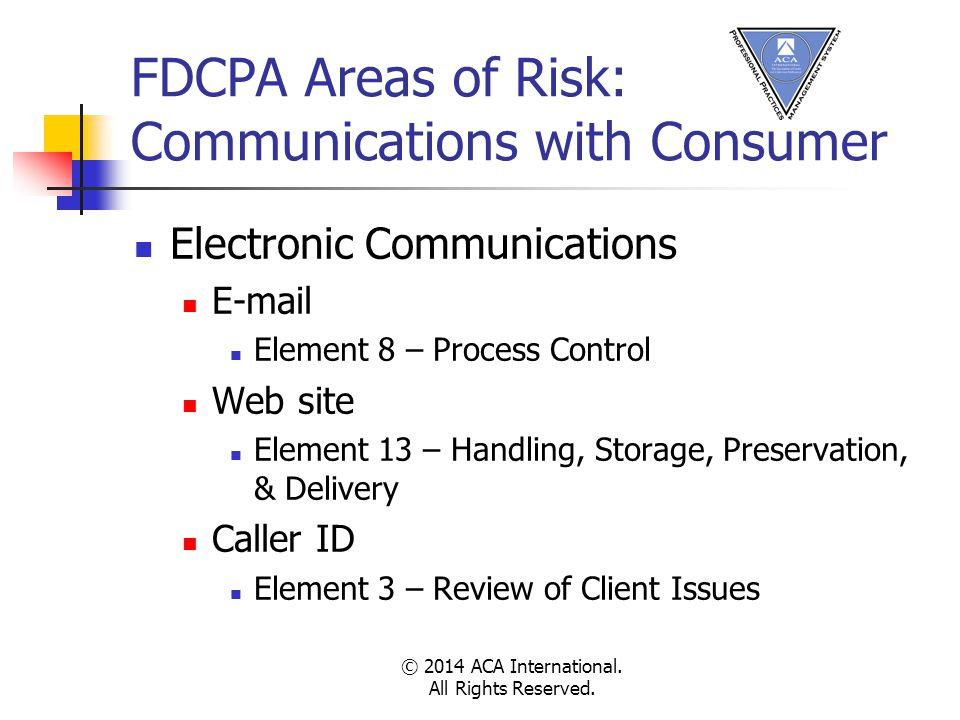 FDCPA Areas of Risk: Communications with Consumer Electronic Communications E-mail Element 8 – Process Control Web site Element 13 – Handling, Storage, Preservation, & Delivery Caller ID Element 3 – Review of Client Issues © 2014 ACA International.