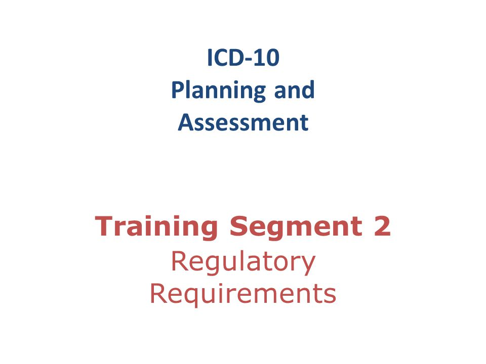 ICD-10 Planning and Assessment Training Segment 2 Regulatory Requirements