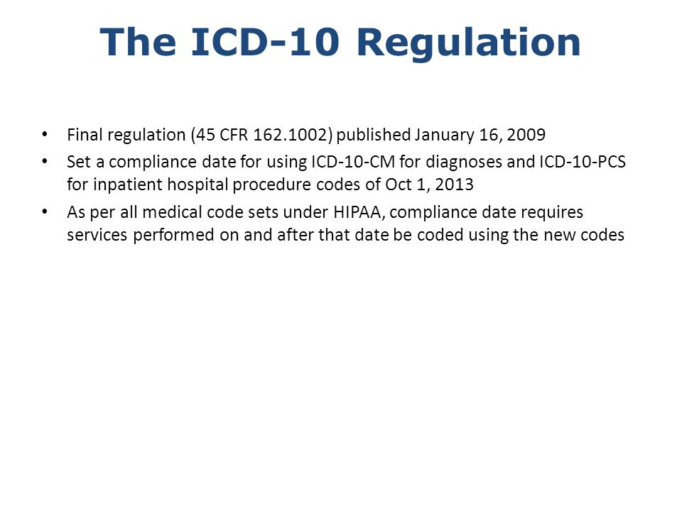 Impact of Regulation Dates Note the single compliance date of Oct 1, 2013 All covered entities are subject to that date There is no transition time Services prior to Oct 1, 2013 must be coded with ICD-9 codes; services on and after Oct 1, 2013 must be coded with ICD-10 codes Note that transactions for service prior to Oct 1, 2013 will continue to be sent or received for some time