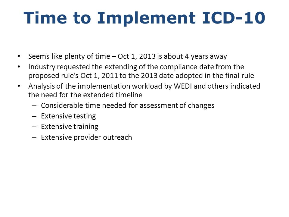 Time to Implement ICD-10 Seems like plenty of time – Oct 1, 2013 is about 4 years away Industry requested the extending of the compliance date from th