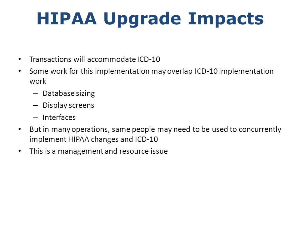 HIPAA Upgrade Impacts Transactions will accommodate ICD-10 Some work for this implementation may overlap ICD-10 implementation work – Database sizing