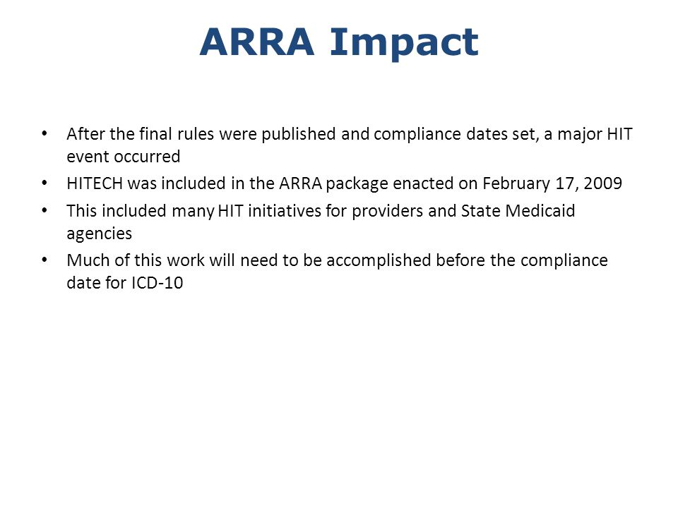 ARRA Impact After the final rules were published and compliance dates set, a major HIT event occurred HITECH was included in the ARRA package enacted