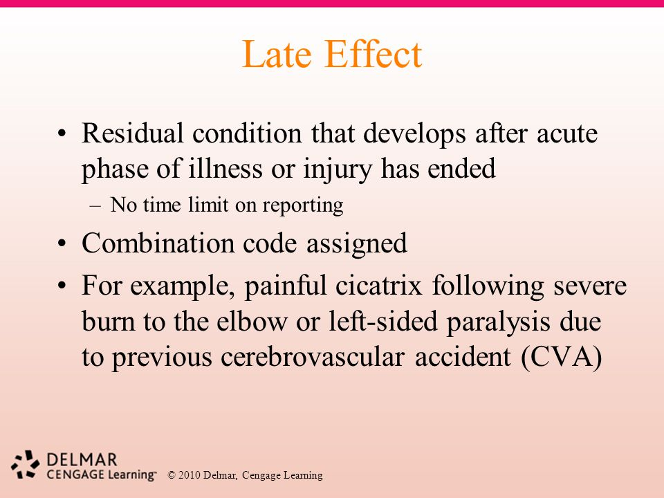 © 2010 Delmar, Cengage Learning Late Effect Residual condition that develops after acute phase of illness or injury has ended –No time limit on report