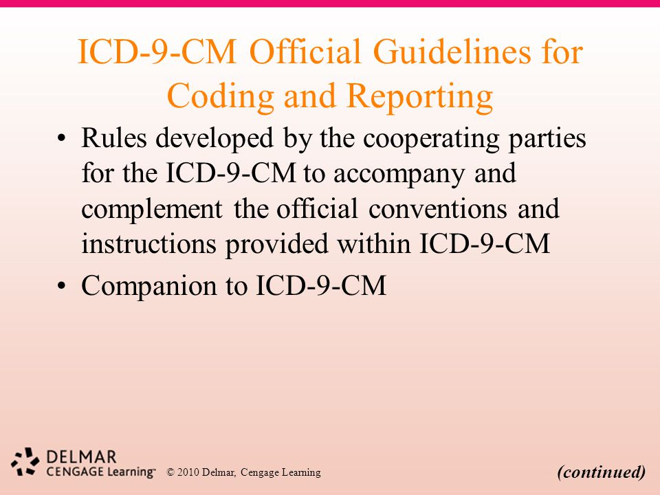 © 2010 Delmar, Cengage Learning ICD-9-CM Official Guidelines for Coding and Reporting Rules developed by the cooperating parties for the ICD-9-CM to a