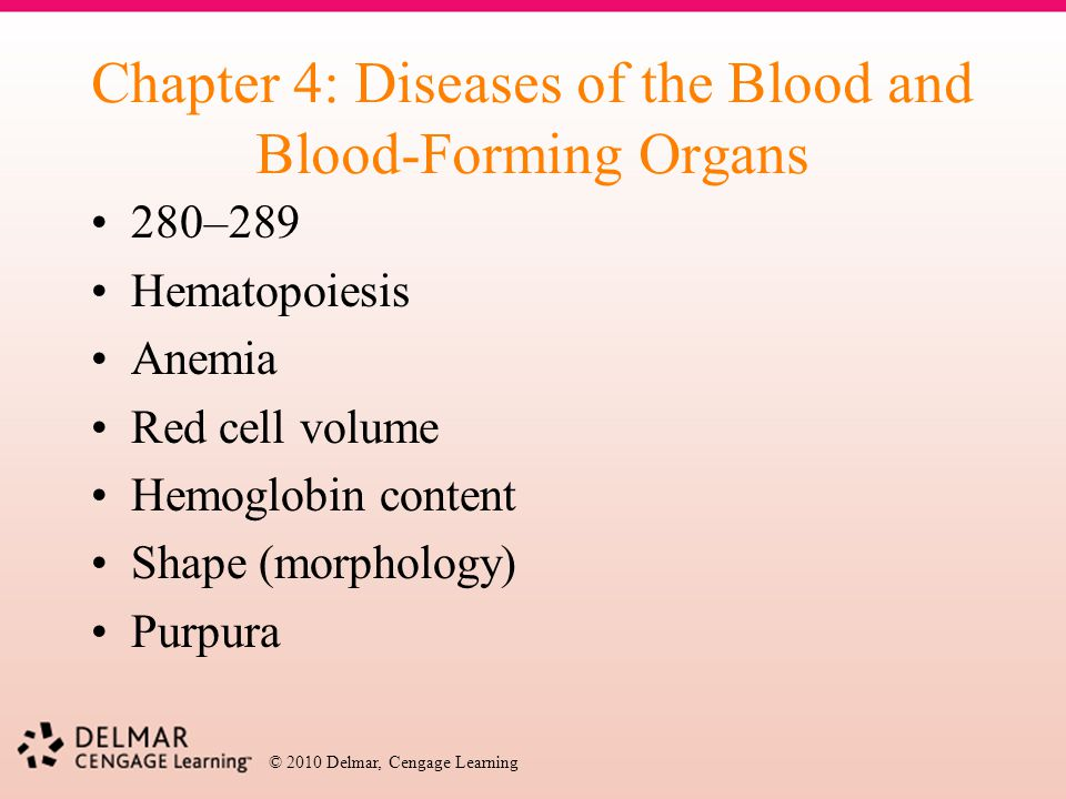 © 2010 Delmar, Cengage Learning Chapter 4: Diseases of the Blood and Blood-Forming Organs 280–289 Hematopoiesis Anemia Red cell volume Hemoglobin cont