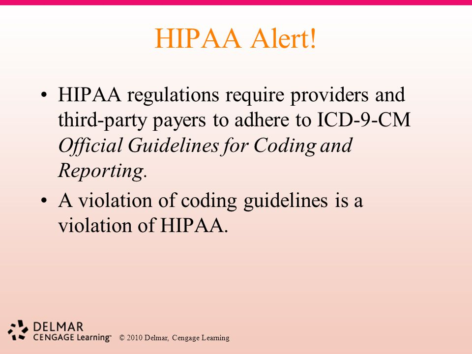 © 2010 Delmar, Cengage Learning HIPAA Alert! HIPAA regulations require providers and third-party payers to adhere to ICD-9-CM Official Guidelines for