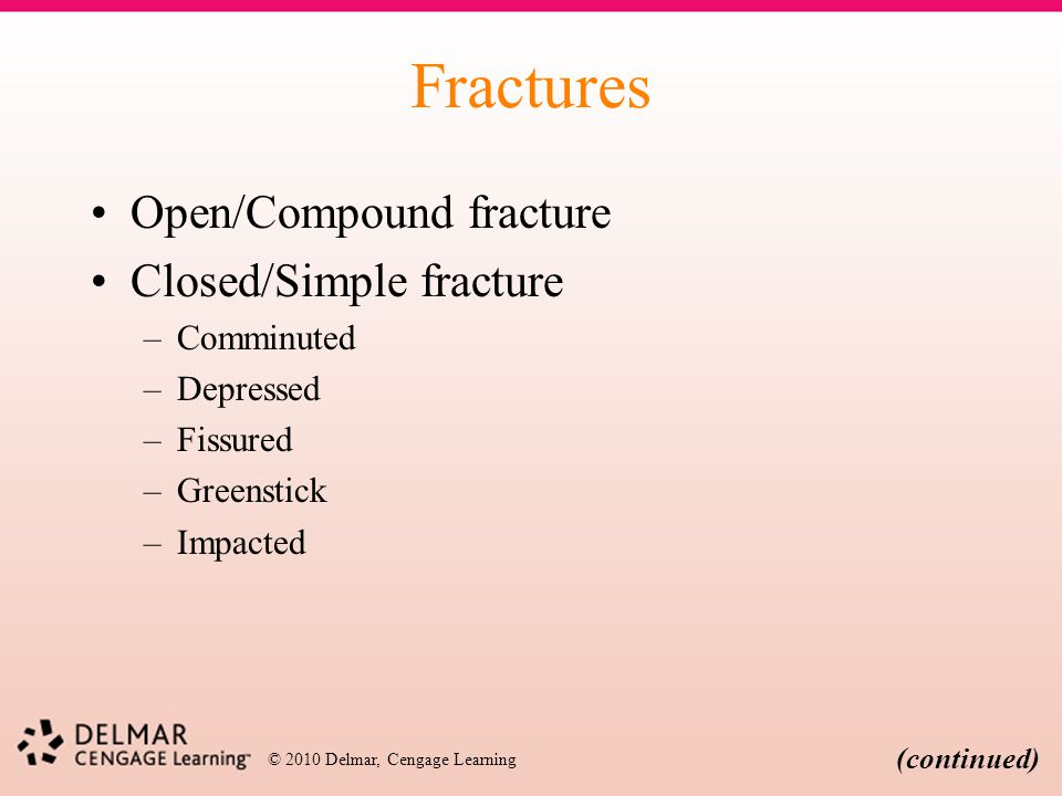 © 2010 Delmar, Cengage Learning Fractures Open/Compound fracture Closed/Simple fracture –Comminuted –Depressed –Fissured –Greenstick –Impacted (contin