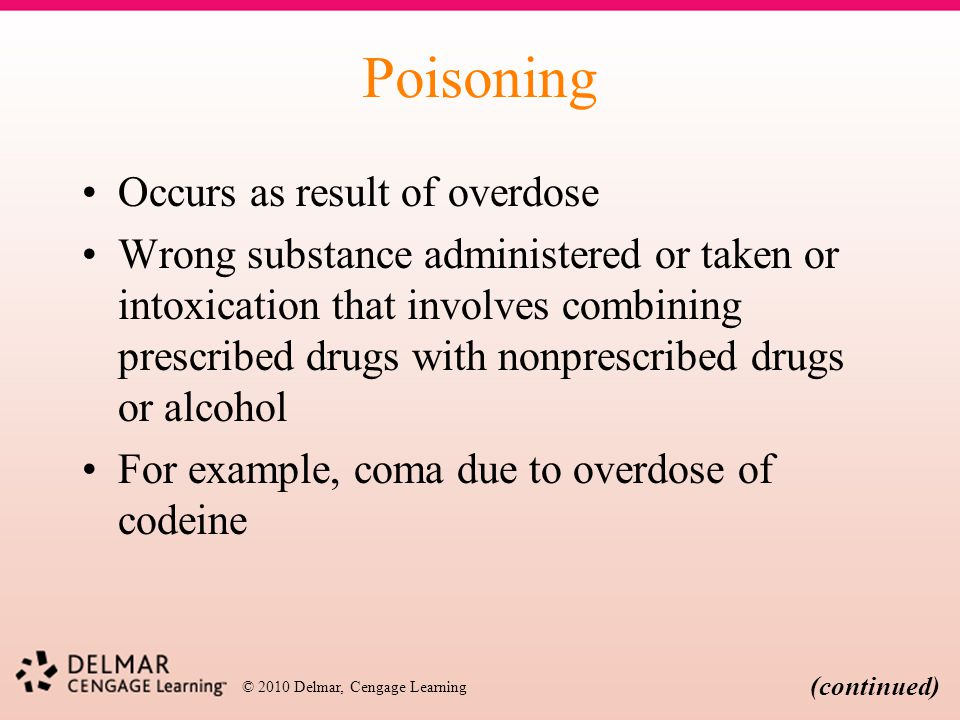 © 2010 Delmar, Cengage Learning Poisoning Occurs as result of overdose Wrong substance administered or taken or intoxication that involves combining p