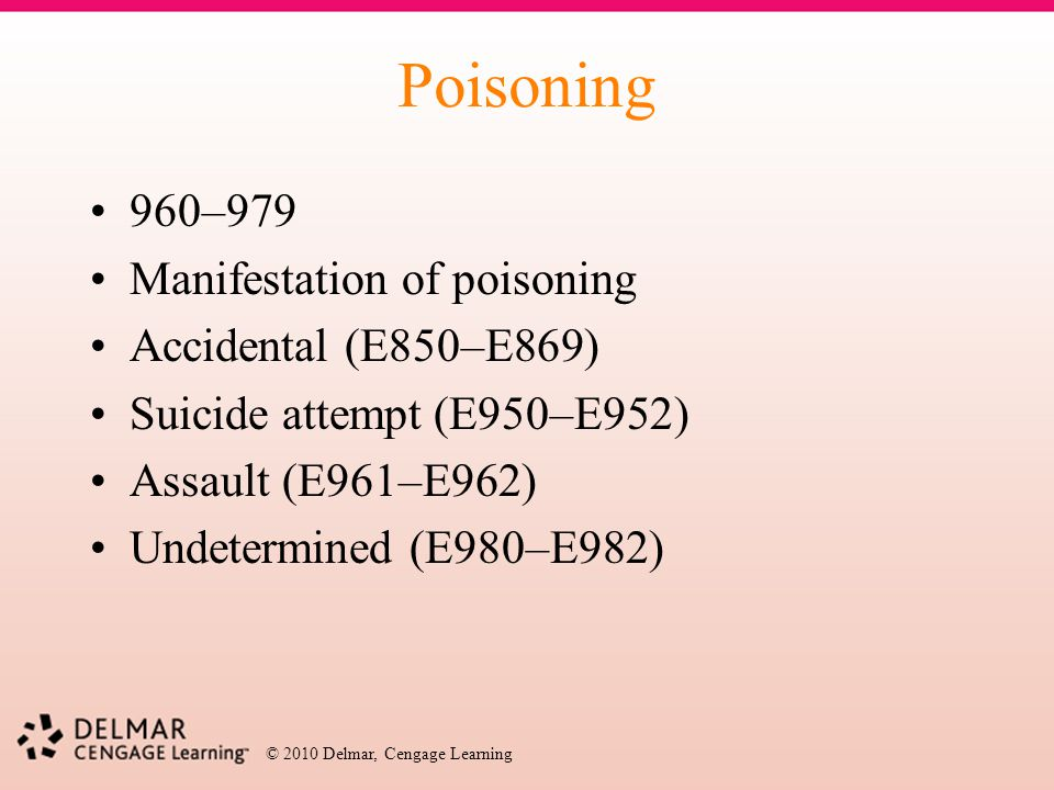 © 2010 Delmar, Cengage Learning Poisoning 960–979 Manifestation of poisoning Accidental (E850–E869) Suicide attempt (E950–E952) Assault (E961–E962) Un