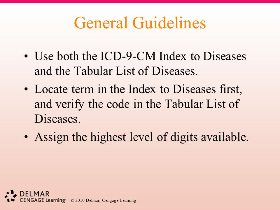 © 2010 Delmar, Cengage Learning General Guidelines Use both the ICD-9-CM Index to Diseases and the Tabular List of Diseases. Locate term in the Index