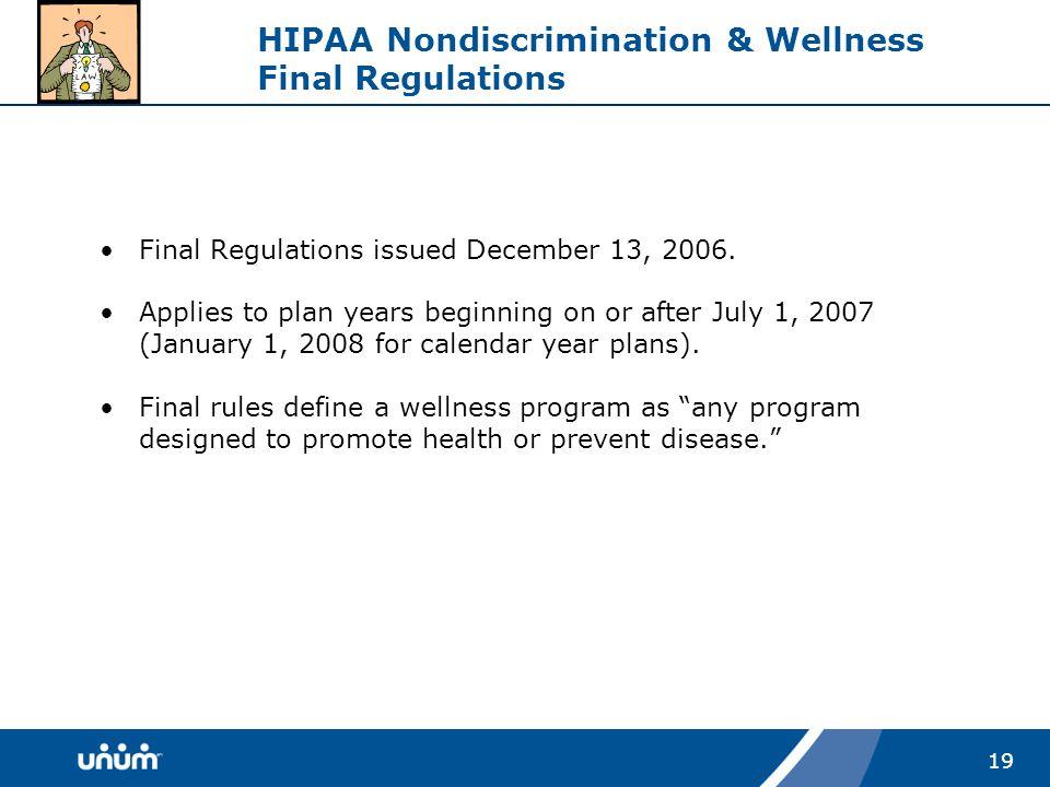 19 HIPAA Nondiscrimination & Wellness Final Regulations Final Regulations issued December 13, 2006.