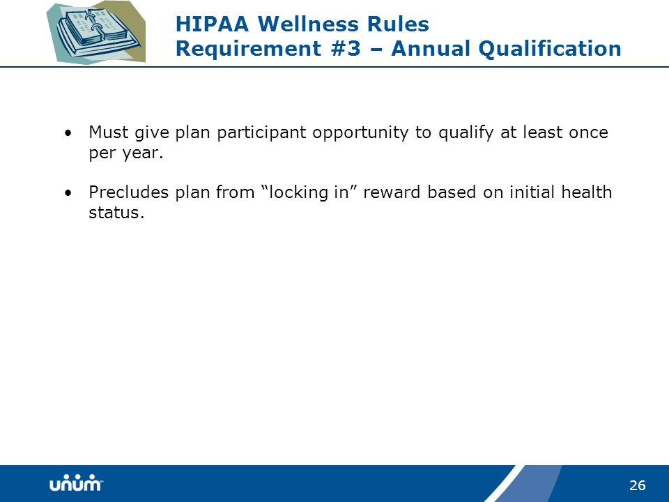 26 HIPAA Wellness Rules Requirement #3 – Annual Qualification Must give plan participant opportunity to qualify at least once per year.