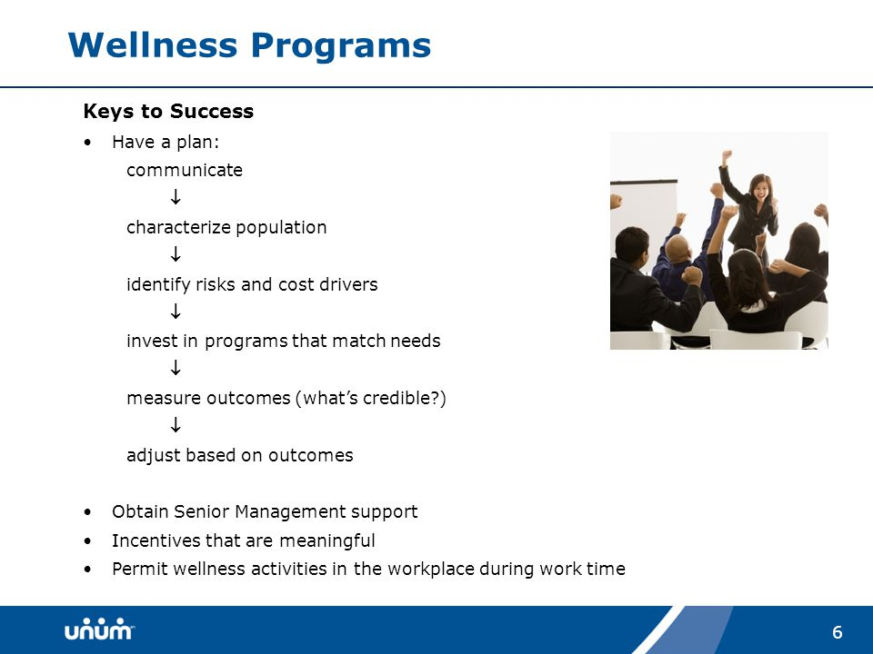 6 Wellness Programs Keys to Success Have a plan: communicate  characterize population  identify risks and cost drivers  invest in programs that match needs  measure outcomes (what's credible )  adjust based on outcomes Obtain Senior Management support Incentives that are meaningful Permit wellness activities in the workplace during work time