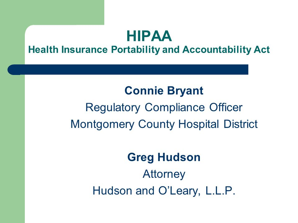 HIPAA Health Insurance Portability and Accountability Act Connie Bryant Regulatory Compliance Officer Montgomery County Hospital District Greg Hudson Attorney Hudson and O'Leary, L.L.P.