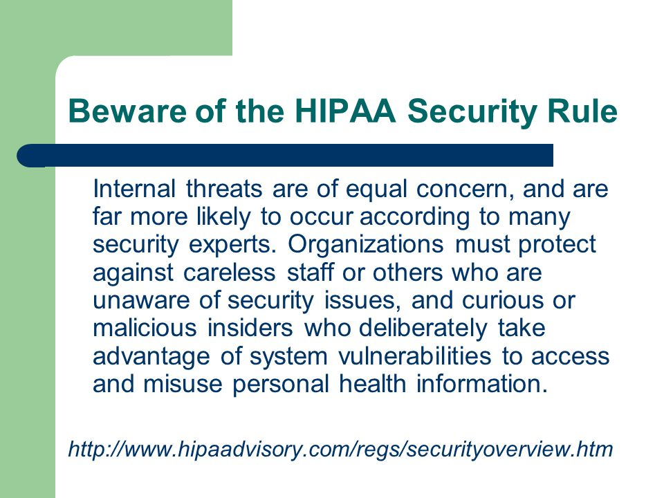 Beware of the HIPAA Security Rule Internal threats are of equal concern, and are far more likely to occur according to many security experts.