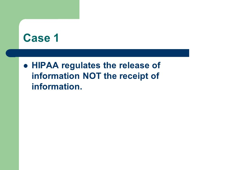 Case 1 HIPAA regulates the release of information NOT the receipt of information.