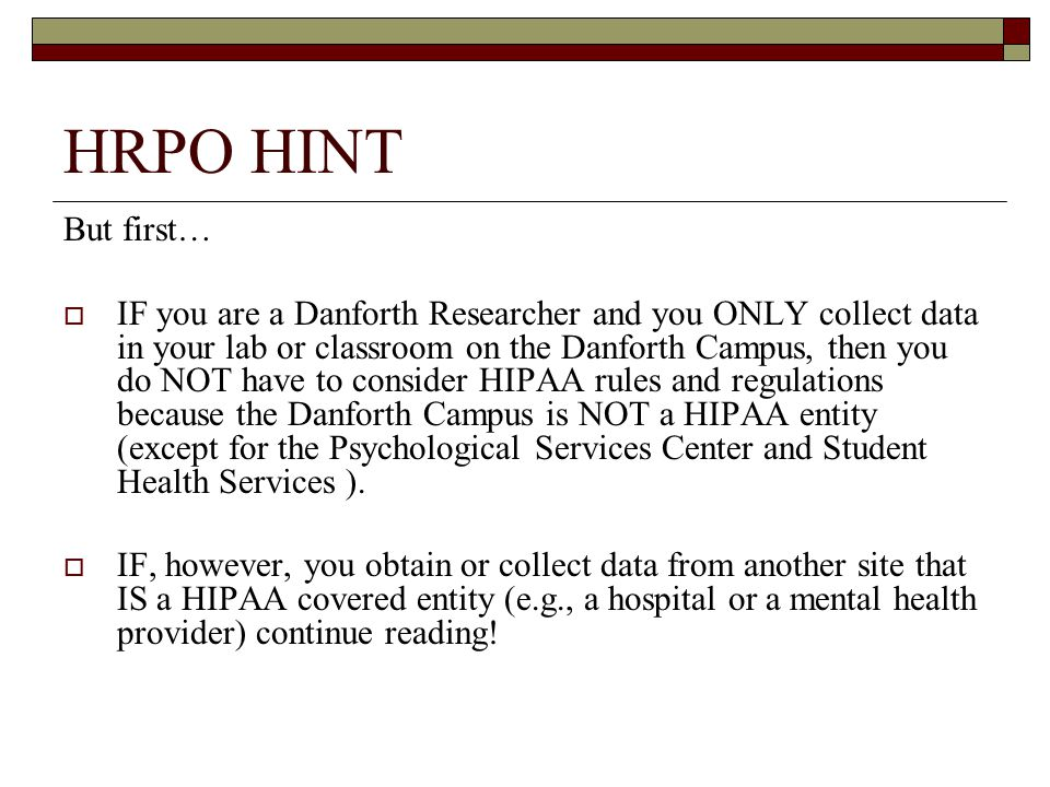 HRPO HINT But first…  IF you are a Danforth Researcher and you ONLY collect data in your lab or classroom on the Danforth Campus, then you do NOT have to consider HIPAA rules and regulations because the Danforth Campus is NOT a HIPAA entity (except for the Psychological Services Center and Student Health Services ).
