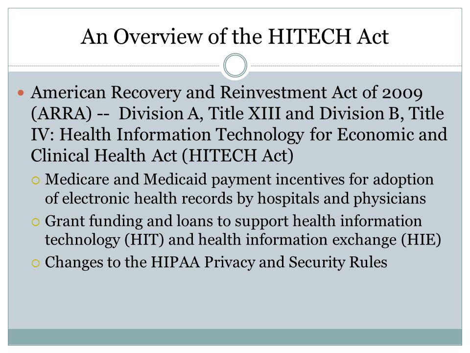 An Overview of the HITECH Act American Recovery and Reinvestment Act of 2009 (ARRA) -- Division A, Title XIII and Division B, Title IV: Health Information Technology for Economic and Clinical Health Act (HITECH Act)  Medicare and Medicaid payment incentives for adoption of electronic health records by hospitals and physicians  Grant funding and loans to support health information technology (HIT) and health information exchange (HIE)  Changes to the HIPAA Privacy and Security Rules