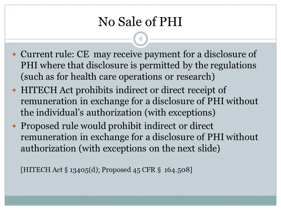 6 Current rule: CE may receive payment for a disclosure of PHI where that disclosure is permitted by the regulations (such as for health care operations or research) HITECH Act prohibits indirect or direct receipt of remuneration in exchange for a disclosure of PHI without the individual's authorization (with exceptions) Proposed rule would prohibit indirect or direct remuneration in exchange for a disclosure of PHI without authorization (with exceptions on the next slide) [HITECH Act § 13405(d); Proposed 45 CFR § 164.508] No Sale of PHI