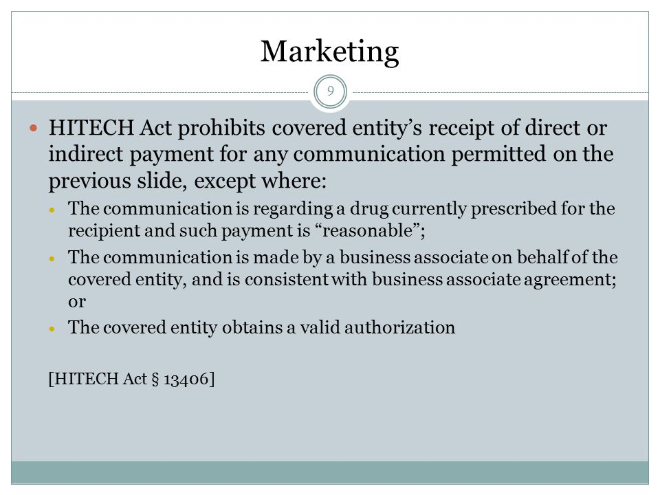 9 HITECH Act prohibits covered entity's receipt of direct or indirect payment for any communication permitted on the previous slide, except where: The communication is regarding a drug currently prescribed for the recipient and such payment is reasonable ; The communication is made by a business associate on behalf of the covered entity, and is consistent with business associate agreement; or The covered entity obtains a valid authorization [HITECH Act § 13406] Marketing