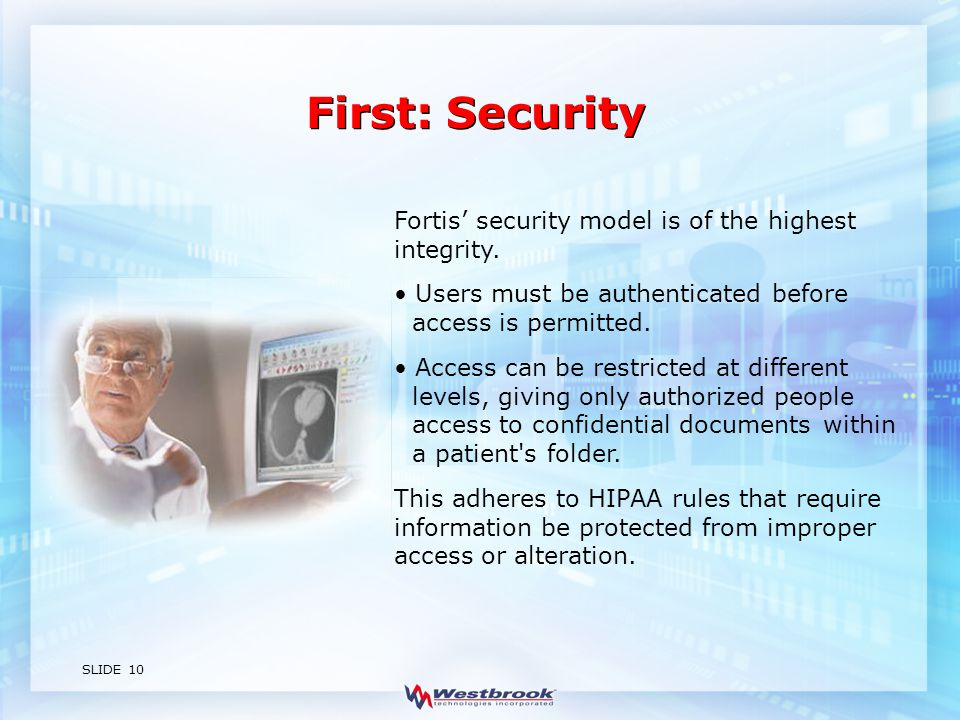 SLIDE 10 First: Security Fortis' security model is of the highest integrity.