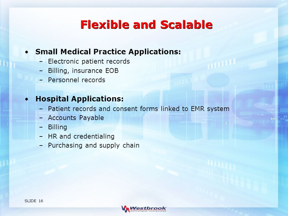 SLIDE 16 Flexible and Scalable Small Medical Practice Applications: –Electronic patient records –Billing, insurance EOB –Personnel records Hospital Applications: –Patient records and consent forms linked to EMR system –Accounts Payable –Billing –HR and credentialing –Purchasing and supply chain