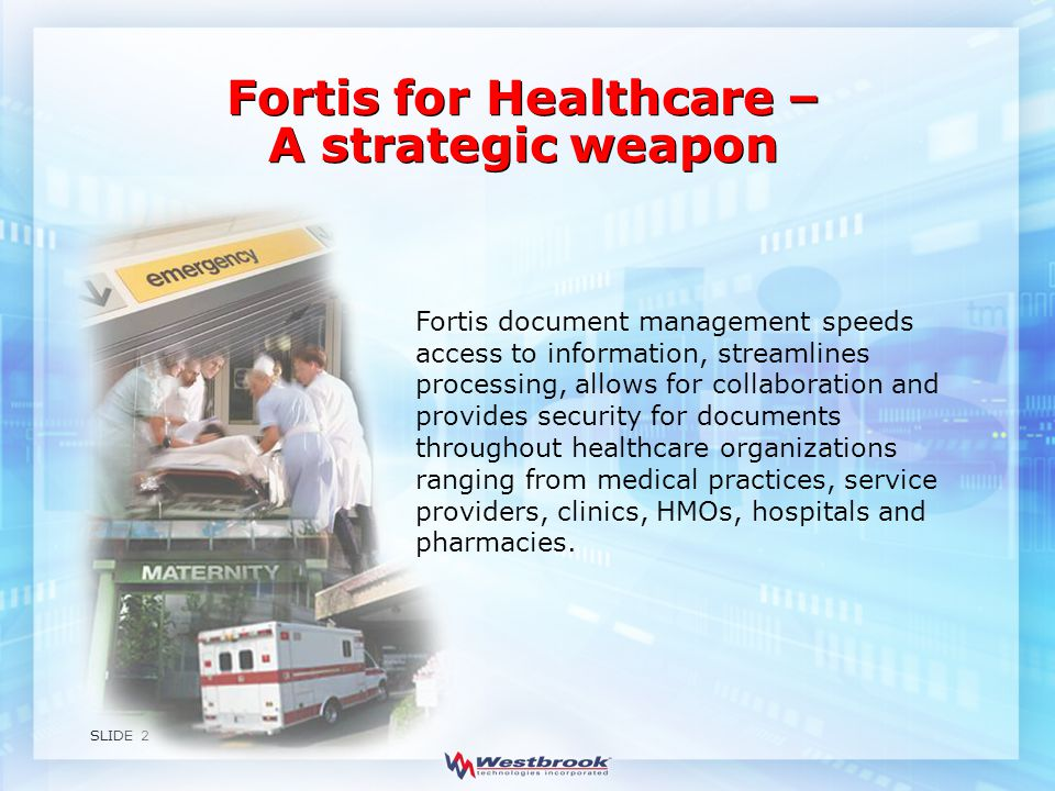 SLIDE 2 Fortis document management speeds access to information, streamlines processing, allows for collaboration and provides security for documents throughout healthcare organizations ranging from medical practices, service providers, clinics, HMOs, hospitals and pharmacies.