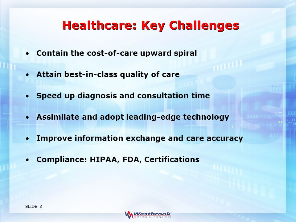 SLIDE 3 Healthcare: Key Challenges Contain the cost-of-care upward spiral Attain best-in-class quality of care Speed up diagnosis and consultation time Assimilate and adopt leading-edge technology Improve information exchange and care accuracy Compliance: HIPAA, FDA, Certifications