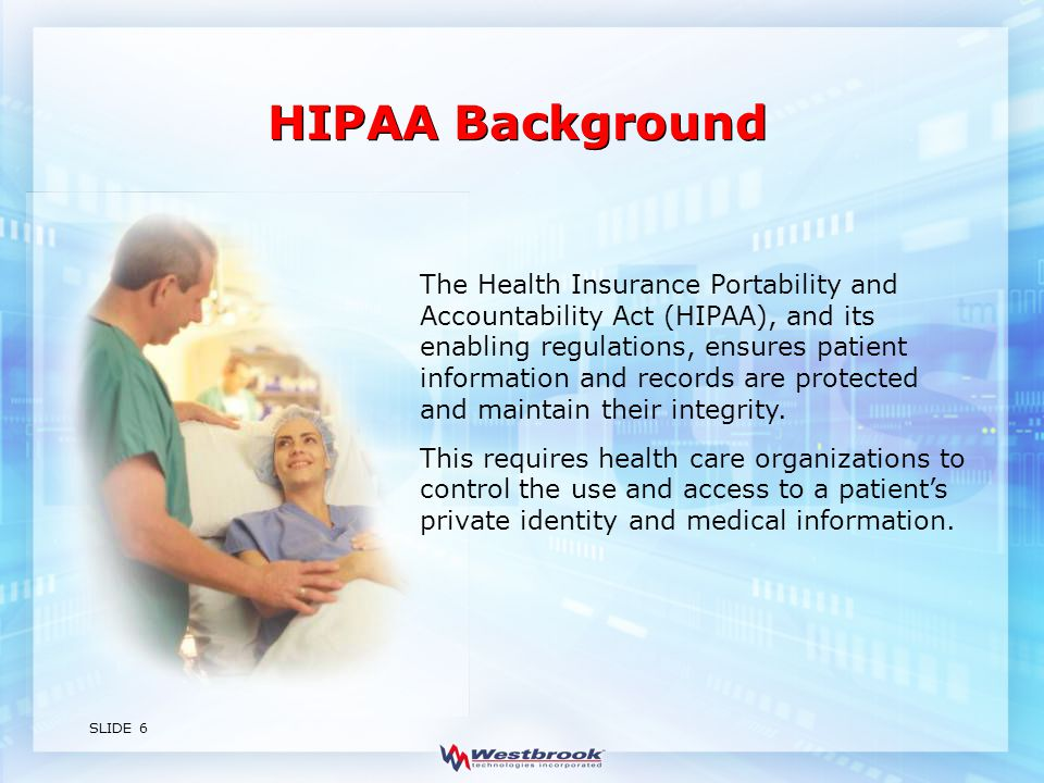 SLIDE 6 The Health Insurance Portability and Accountability Act (HIPAA), and its enabling regulations, ensures patient information and records are protected and maintain their integrity.