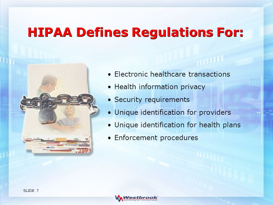 SLIDE 7 Electronic healthcare transactions Health information privacy Security requirements Unique identification for providers Unique identification for health plans Enforcement procedures HIPAA Defines Regulations For: