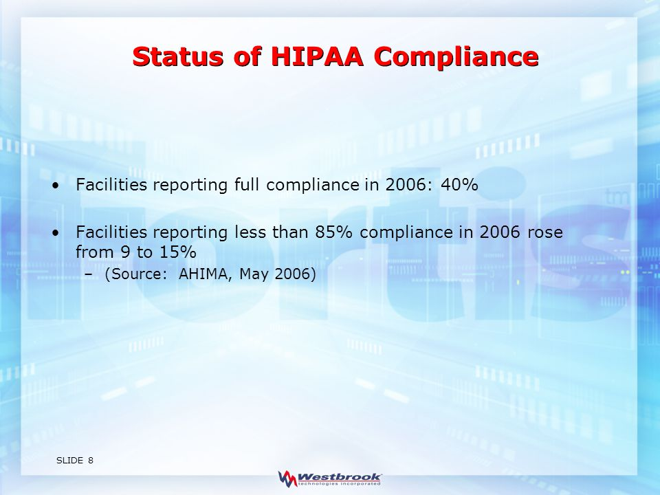 SLIDE 8 Status of HIPAA Compliance Facilities reporting full compliance in 2006: 40% Facilities reporting less than 85% compliance in 2006 rose from 9 to 15% –(Source: AHIMA, May 2006)