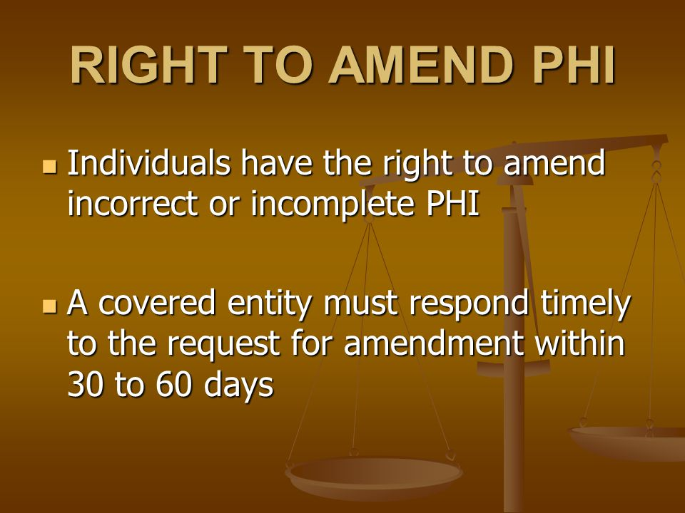 RIGHT TO AMEND PHI Individuals have the right to amend incorrect or incomplete PHI Individuals have the right to amend incorrect or incomplete PHI A covered entity must respond timely to the request for amendment within 30 to 60 days A covered entity must respond timely to the request for amendment within 30 to 60 days