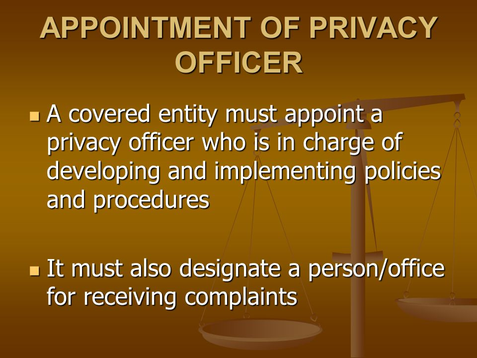 APPOINTMENT OF PRIVACY OFFICER A covered entity must appoint a privacy officer who is in charge of developing and implementing policies and procedures A covered entity must appoint a privacy officer who is in charge of developing and implementing policies and procedures It must also designate a person/office for receiving complaints It must also designate a person/office for receiving complaints