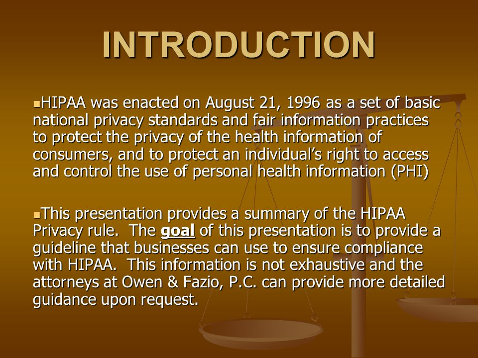 INTRODUCTION HIPAA was enacted on August 21, 1996 as a set of basic national privacy standards and fair information practices to protect the privacy of the health information of consumers, and to protect an individual's right to access and control the use of personal health information (PHI) HIPAA was enacted on August 21, 1996 as a set of basic national privacy standards and fair information practices to protect the privacy of the health information of consumers, and to protect an individual's right to access and control the use of personal health information (PHI) This presentation provides a summary of the HIPAA Privacy rule.