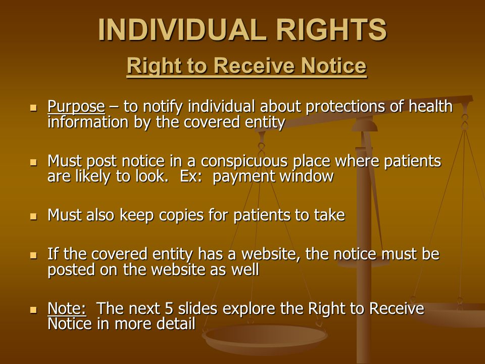 INDIVIDUAL RIGHTS Right to Receive Notice Purpose – to notify individual about protections of health information by the covered entity Purpose – to notify individual about protections of health information by the covered entity Must post notice in a conspicuous place where patients are likely to look.