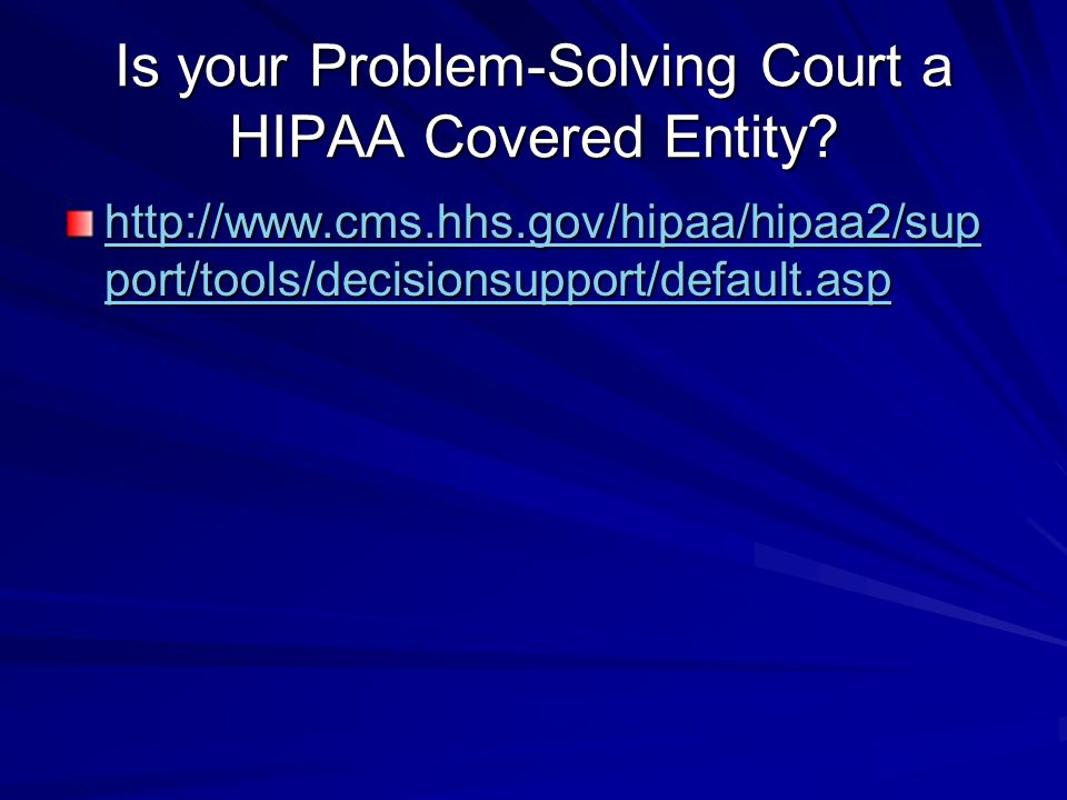 Is your Problem-Solving Court a HIPAA Covered Entity? http://www.cms.hhs.gov/hipaa/hipaa2/sup port/tools/decisionsupport/default.asp http://www.cms.hh
