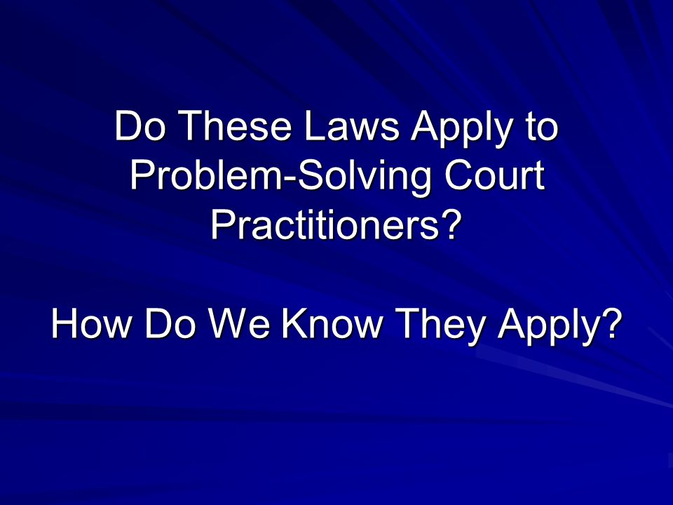 Do These Laws Apply to Problem-Solving Court Practitioners? How Do We Know They Apply?