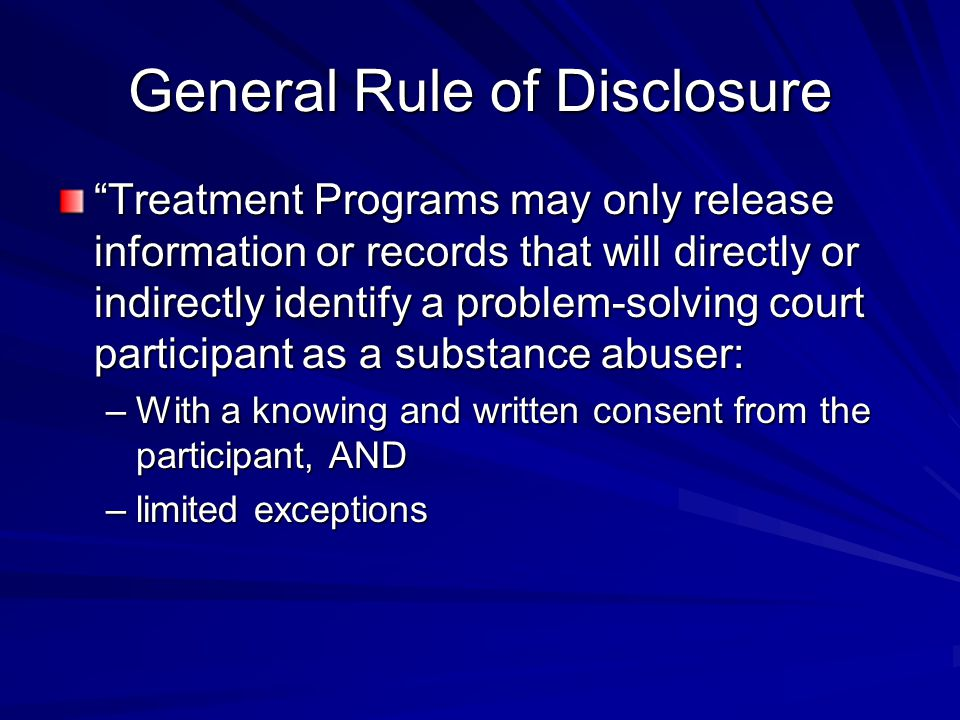 """General Rule of Disclosure """"Treatment Programs may only release information or records that will directly or indirectly identify a problem-solving cou"""
