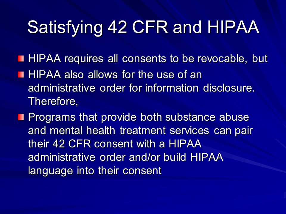 Satisfying 42 CFR and HIPAA HIPAA requires all consents to be revocable, but HIPAA also allows for the use of an administrative order for information