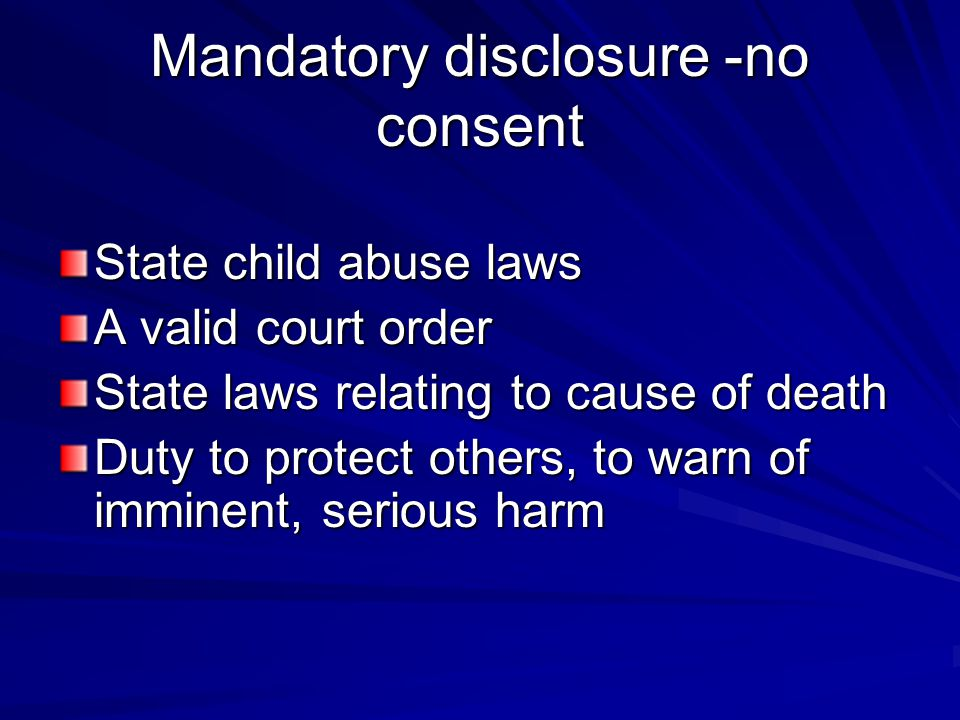 Mandatory disclosure -no consent State child abuse laws A valid court order State laws relating to cause of death Duty to protect others, to warn of i