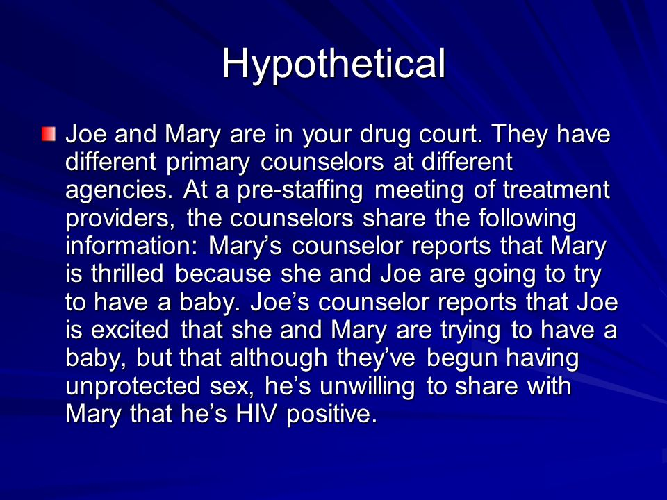 Hypothetical Joe and Mary are in your drug court. They have different primary counselors at different agencies. At a pre-staffing meeting of treatment