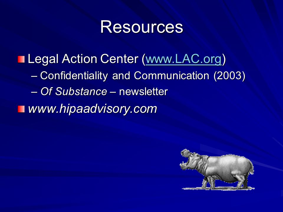 Resources Legal Action Center (www.LAC.org) www.LAC.org –Confidentiality and Communication (2003) –Of Substance – newsletter www.hipaadvisory.com