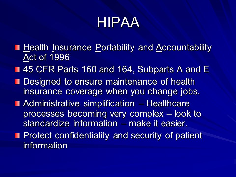 HIPAA Health Insurance Portability and Accountability Act of 1996 45 CFR Parts 160 and 164, Subparts A and E Designed to ensure maintenance of health