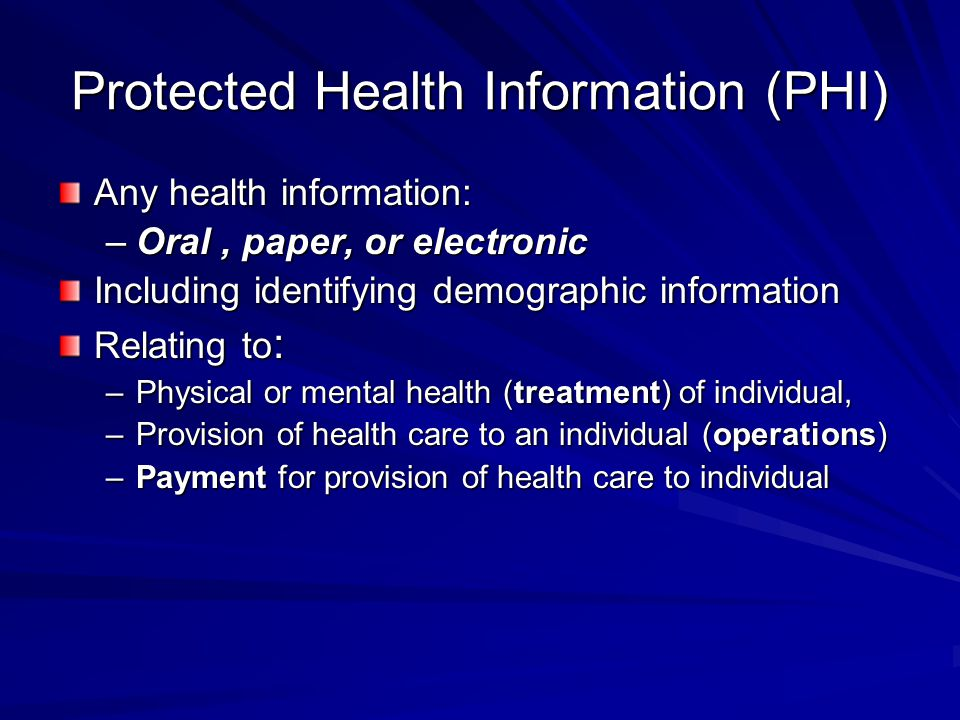 Protected Health Information (PHI) Any health information: –Oral, paper, or electronic Including identifying demographic information Relating to : –Ph