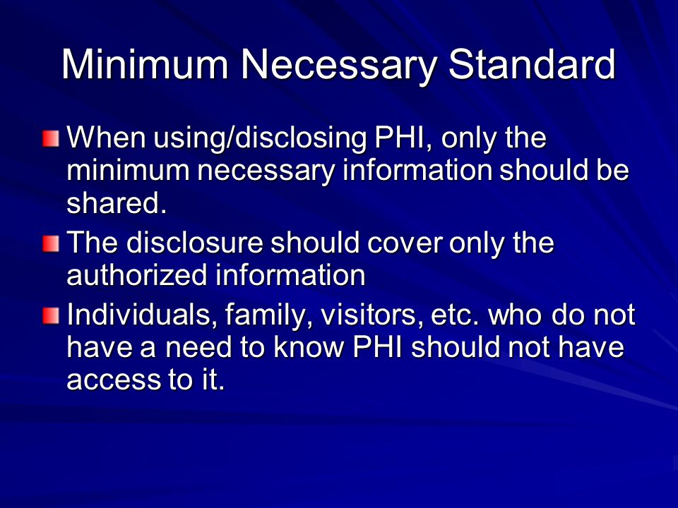 Minimum Necessary Standard When using/disclosing PHI, only the minimum necessary information should be shared. The disclosure should cover only the au
